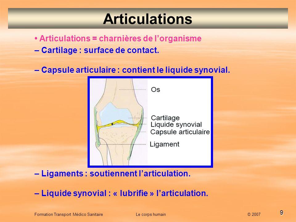 9 Formation Transport Médico Sanitaire Le corps humain © 2007 Articulations Articulations = charnières de l organisme – Cartilage : surface de contact