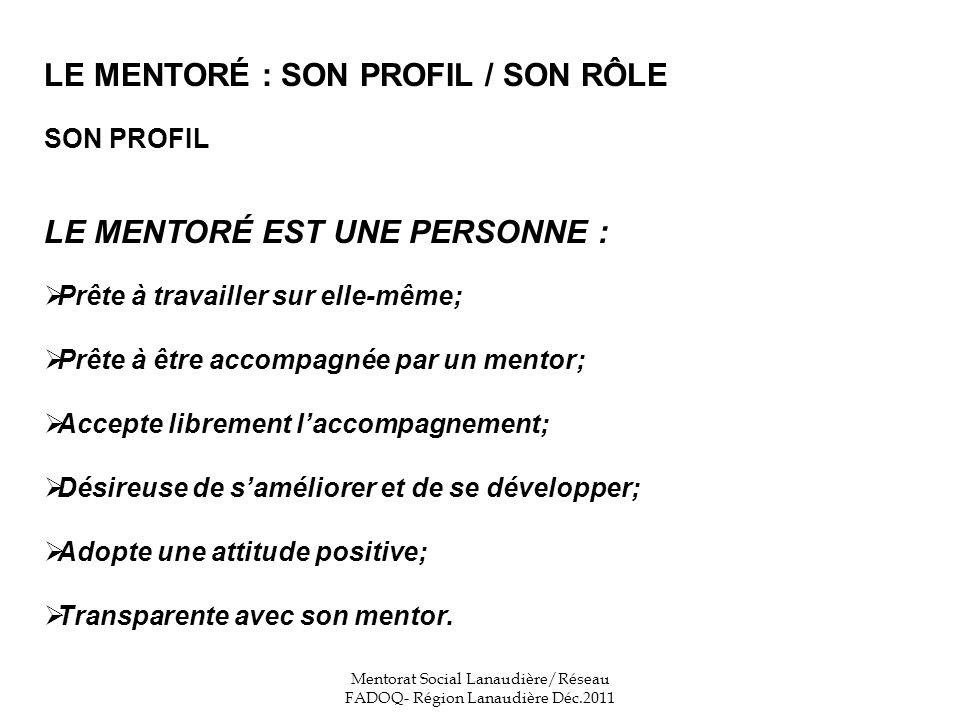LE MENTORÉ : SON PROFIL / SON RÔLE SON PROFIL LE MENTORÉ EST UNE PERSONNE : Prête à travailler sur elle-même; Prête à être accompagnée par un mentor; Accepte librement laccompagnement; Désireuse de saméliorer et de se développer; Adopte une attitude positive; Transparente avec son mentor.