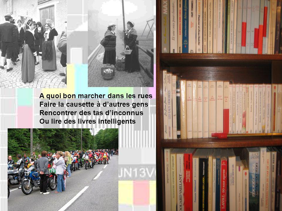 A quoi bon marcher dans les rues Faire la causette à dautres gens Rencontrer des tas dinconnus Ou lire des livres intelligents