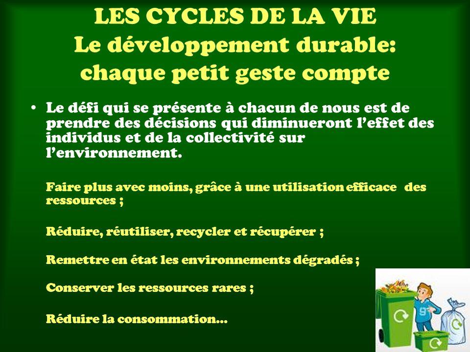 LES CYCLES DE LA VIE Le développement durable: chaque petit geste compte Le défi qui se présente à chacun de nous est de prendre des décisions qui dim