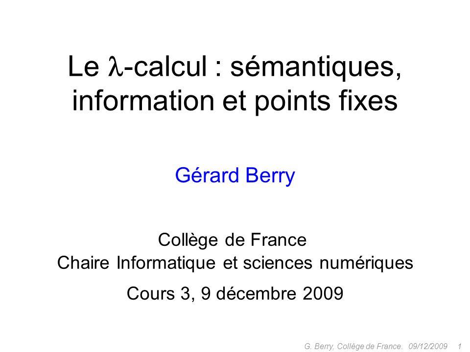 Le -calcul : sémantiques, information et points fixes Gérard Berry Collège de France Chaire Informatique et sciences numériques Cours 3, 9 décembre 2009 09/12/2009 1G.