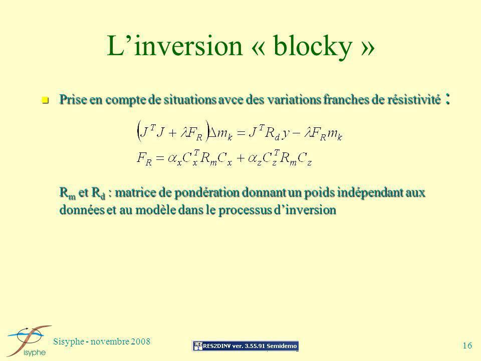 Sisyphe - novembre 2008 16 Linversion « blocky » n Prise en compte de situations avce des variations franches de résistivité : R m et R d : matrice de
