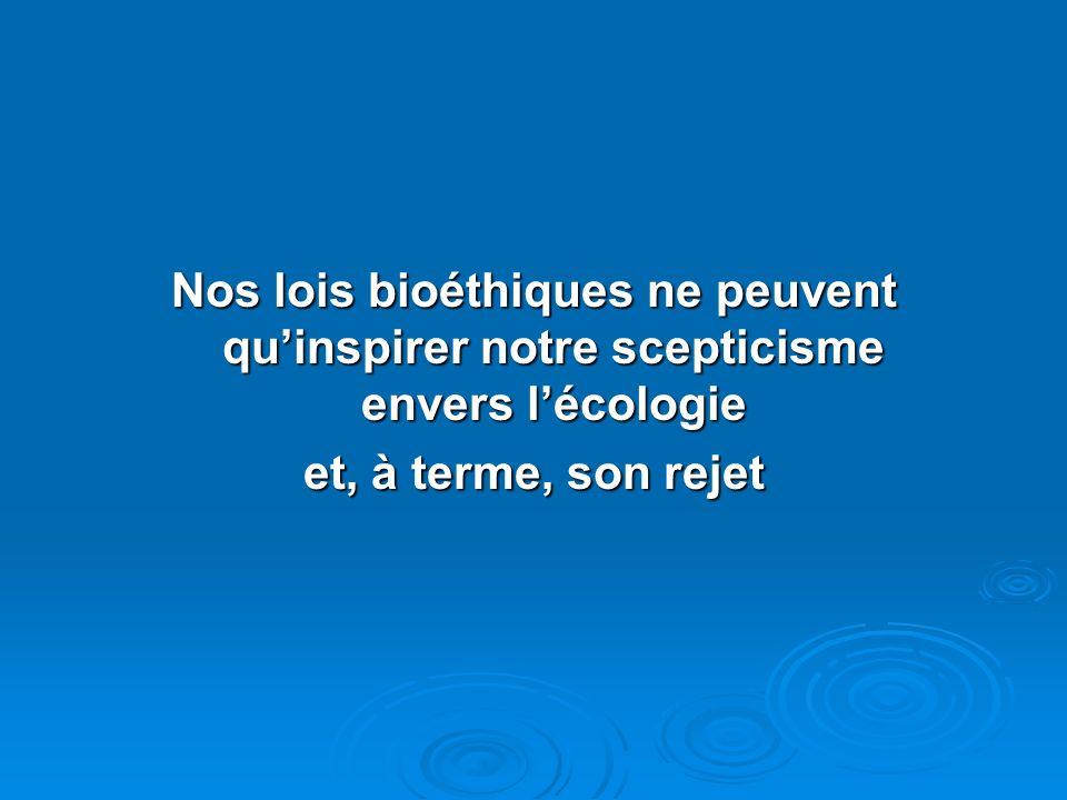 Nos lois bioéthiques ne peuvent quinspirer notre scepticisme envers lécologie et, à terme, son rejet