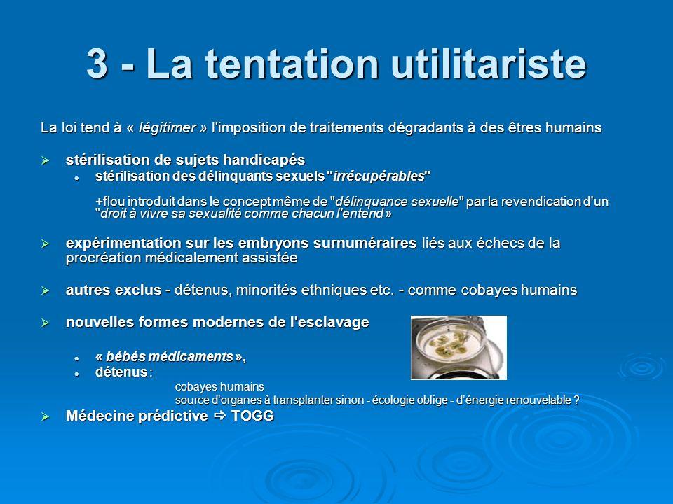 3 - La tentation utilitariste La loi tend à « légitimer » l'imposition de traitements dégradants à des êtres humains stérilisation de sujets handicapé