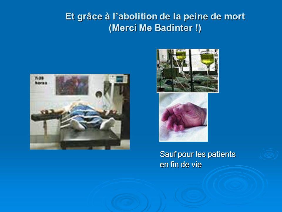 Et grâce à labolition de la peine de mort (Merci Me Badinter !) Sauf pour les patients Sauf pour les patients en fin de vie en fin de vie