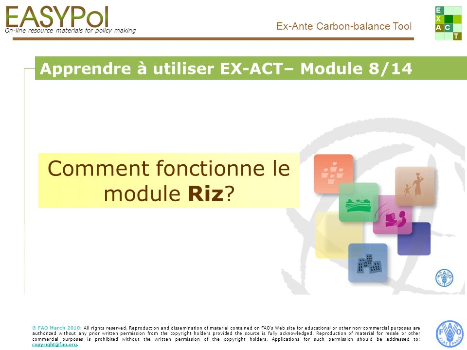 On-line resource materials for policy making Ex-Ante Carbon-balance Tool Food and Agriculture Organization of the United Nations, FAO Apprendre à utiliser EX-ACT– Module 8/14 Comment fonctionne le module Riz.