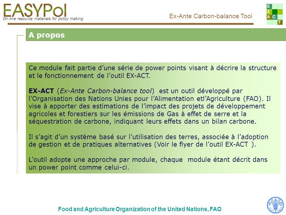 On-line resource materials for policy making Ex-Ante Carbon-balance Tool Food and Agriculture Organization of the United Nations, FAO Ce module fait partie dune série de power points visant à décrire la structure et le fonctionnement de loutil EX-ACT.