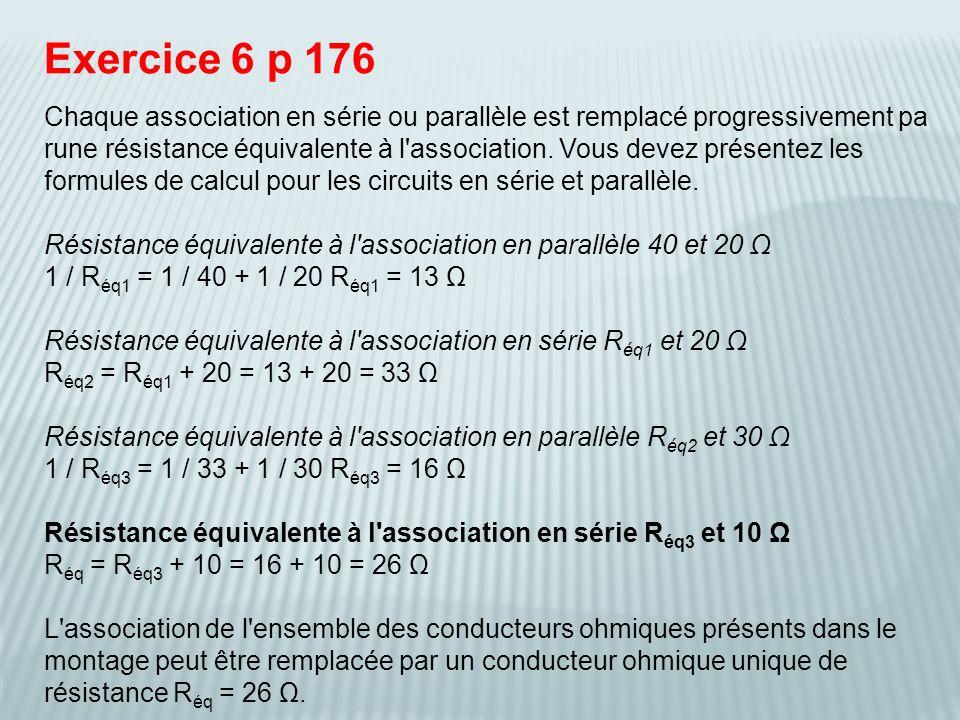 Exercice 6 p 176 Chaque association en série ou parallèle est remplacé progressivement pa rune résistance équivalente à l'association. Vous devez prés