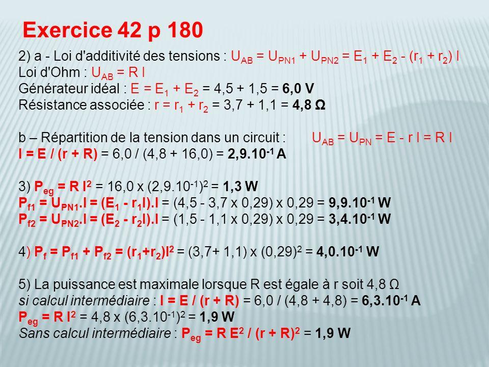 Exercice 42 p 180 2) a - Loi d'additivité des tensions : U AB = U PN1 + U PN2 = E 1 + E 2 - (r 1 + r 2 ) I Loi d'Ohm : U AB = R I Générateur idéal : E