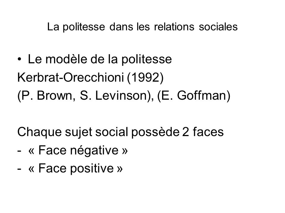 La politesse dans les relations sociales Le modèle de la politesse Kerbrat-Orecchioni (1992) (P. Brown, S. Levinson), (E. Goffman) Chaque sujet social