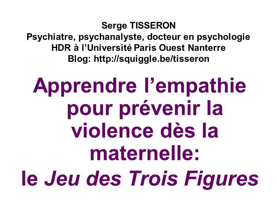 Apprendre lempathie pour prévenir la violence dès la maternelle: le Jeu des Trois Figures Serge TISSERON Psychiatre, psychanalyste, docteur en psychol