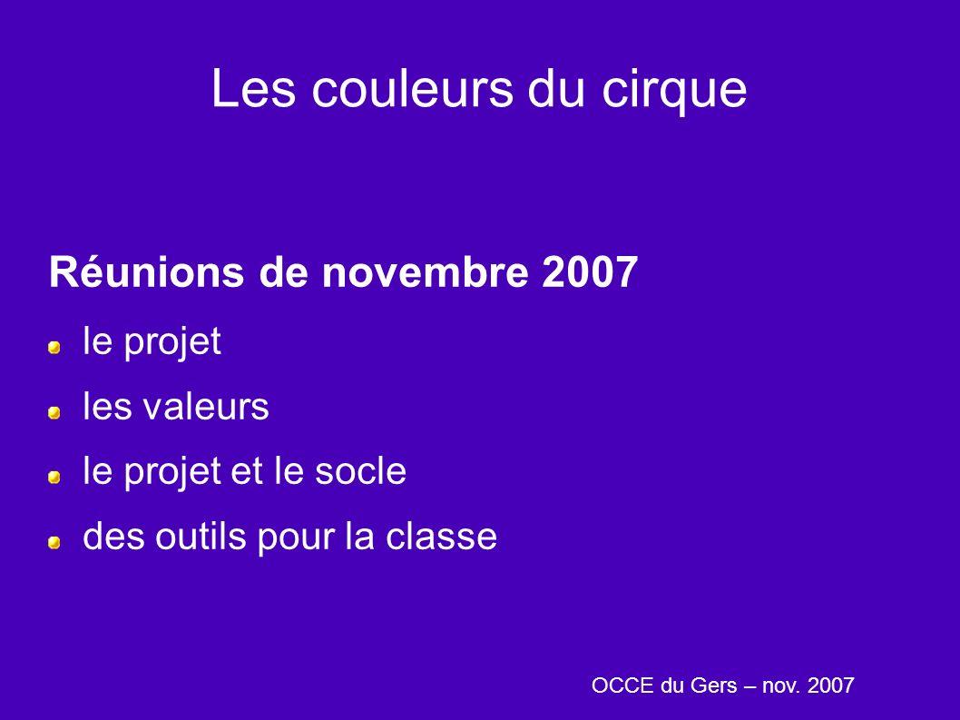 Les couleurs du cirque Réunions de novembre 2007 le projet les valeurs le projet et le socle des outils pour la classe OCCE du Gers – nov.
