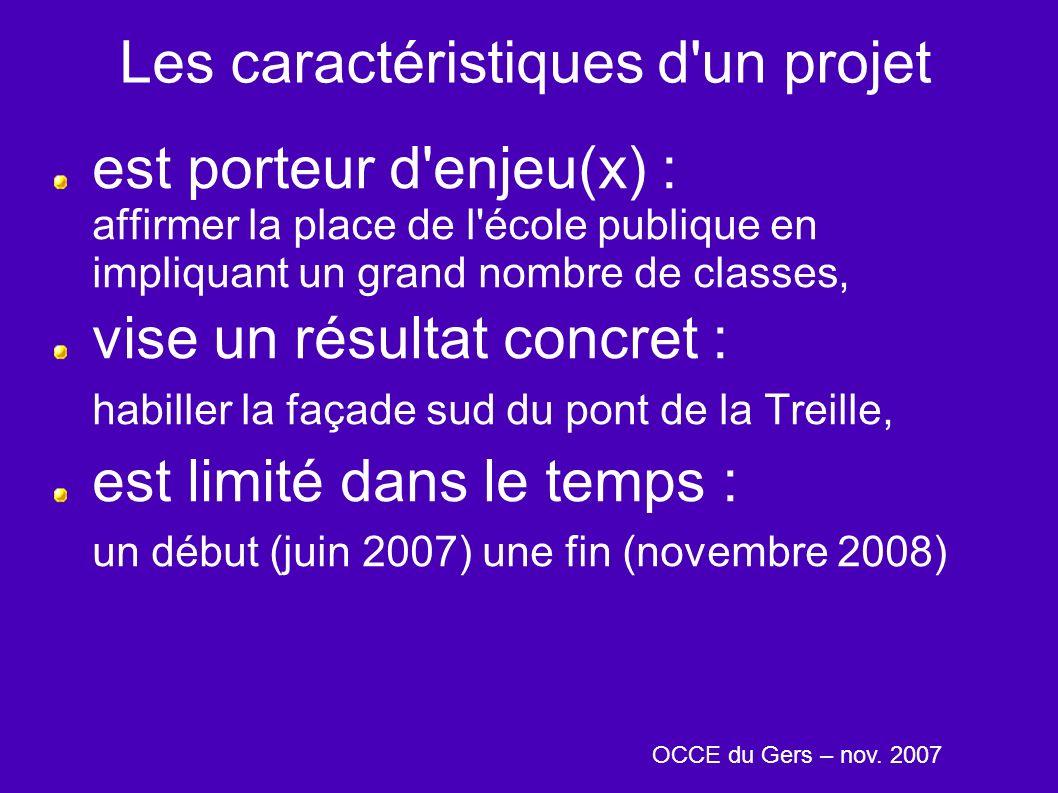Les caractéristiques d un projet est porteur d enjeu(x) : affirmer la place de l école publique en impliquant un grand nombre de classes, vise un résultat concret : habiller la façade sud du pont de la Treille, est limité dans le temps : un début (juin 2007) une fin (novembre 2008) OCCE du Gers – nov.