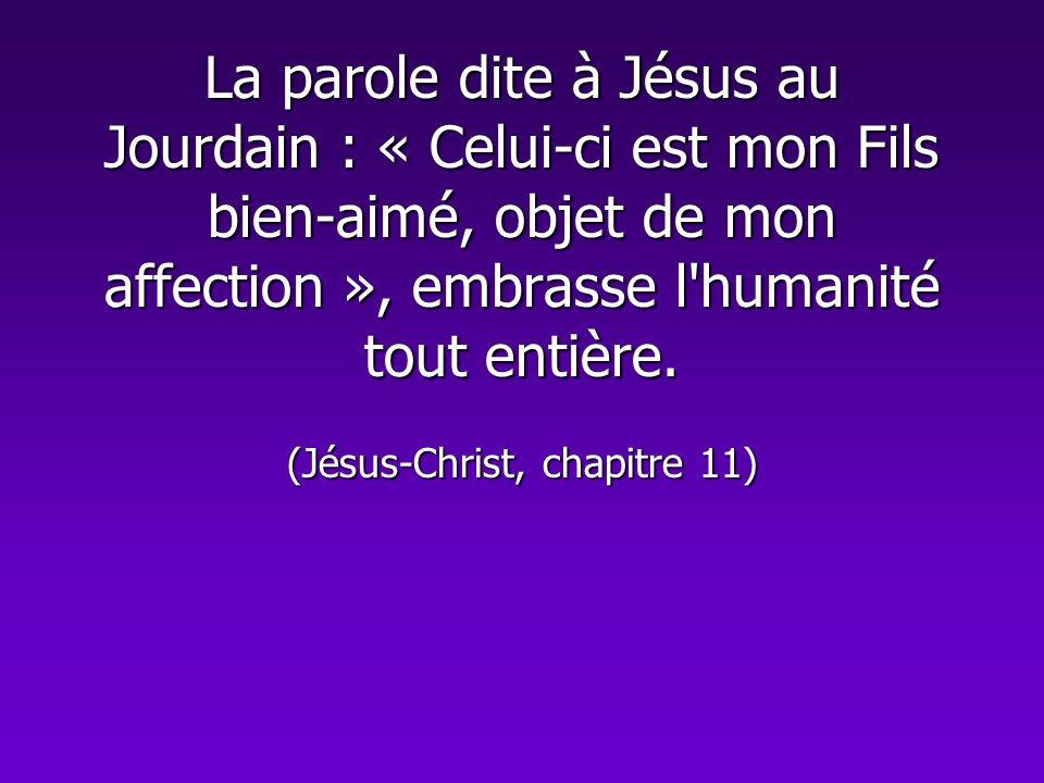 La parole dite à Jésus au Jourdain : « Celui-ci est mon Fils bien-aimé, objet de mon affection », embrasse l'humanité tout entière. (Jésus-Christ, cha