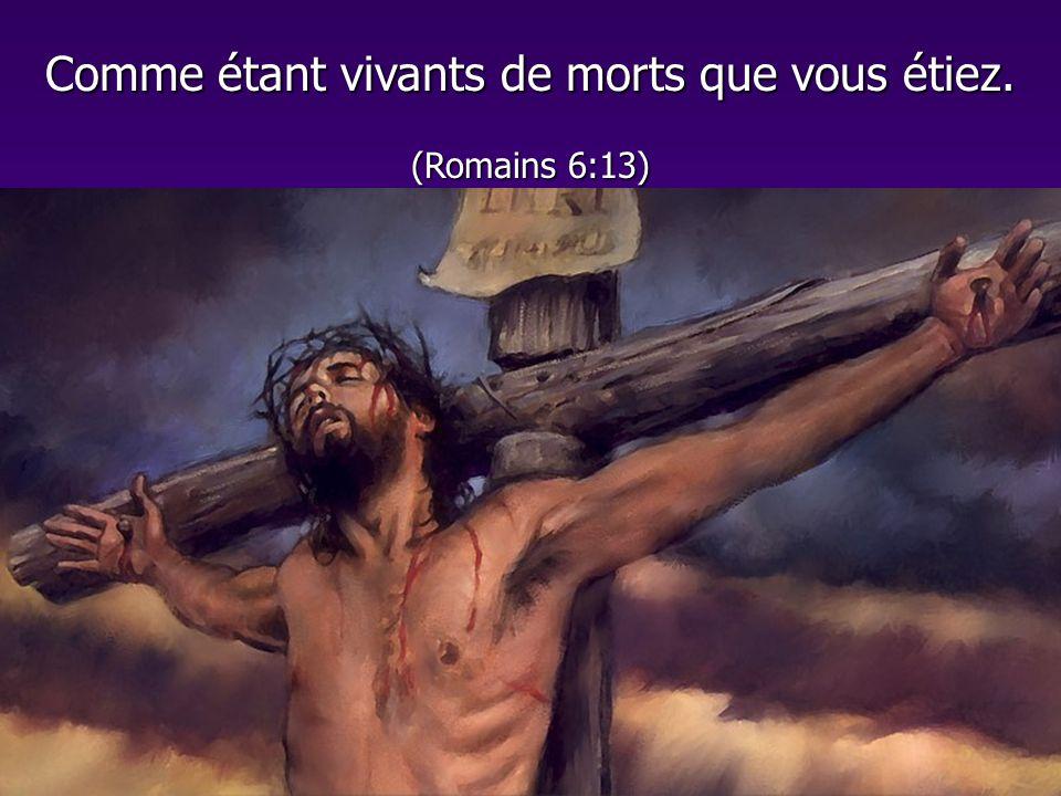 Comme étant vivants de morts que vous étiez. (Romains 6:13)