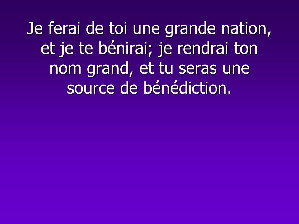 Je ferai de toi une grande nation, et je te bénirai; je rendrai ton nom grand, et tu seras une source de bénédiction.