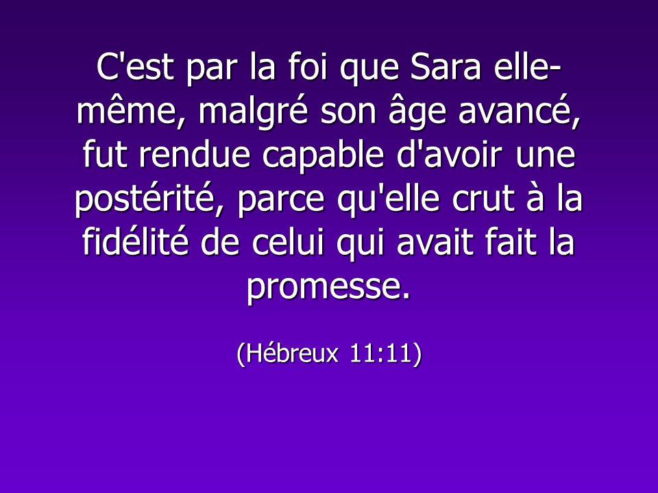 C'est par la foi que Sara elle- même, malgré son âge avancé, fut rendue capable d'avoir une postérité, parce qu'elle crut à la fidélité de celui qui a