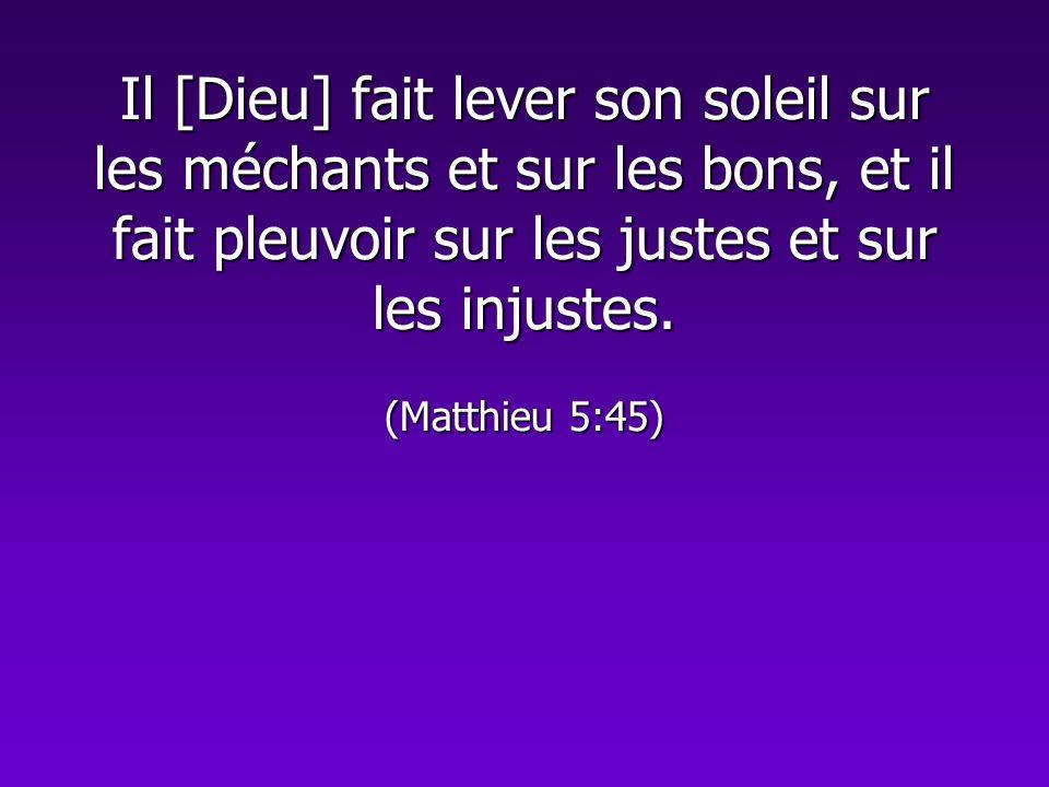 Il [Dieu] fait lever son soleil sur les méchants et sur les bons, et il fait pleuvoir sur les justes et sur les injustes. (Matthieu 5:45)