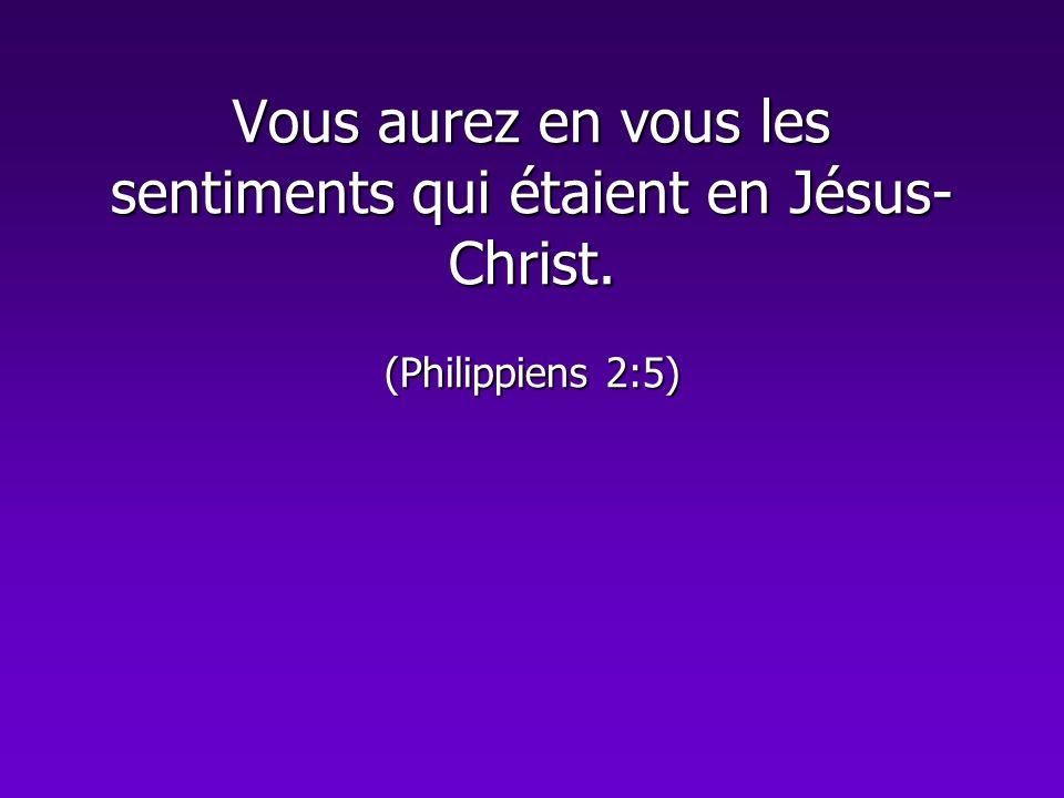Vous aurez en vous les sentiments qui étaient en Jésus- Christ. (Philippiens 2:5)