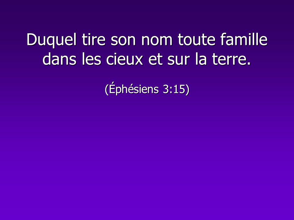 Duquel tire son nom toute famille dans les cieux et sur la terre. (Éphésiens 3:15)