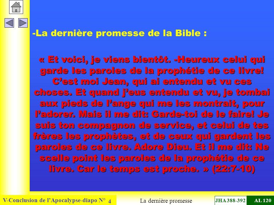 V-Conclusion de lApocalypse-diapo N° 5 - cette promesse résume tout le message du Seigneur à son Église : - C est Jésus-Christ lui-même qui parle, sans intermédiaire - Christ vient bientôt, d une part - pour récompenser les siens, et d autre part - pour prononcer le châtiment des coupables - pour s unir à son épouse, l Église dans la perspective de son règne ici-bas - « Car le temps est proche » Le message du Seigneur JHA 388-392AL 120