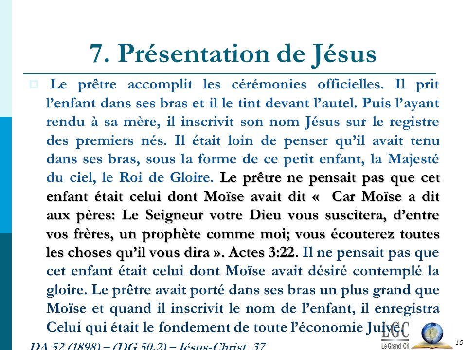7. Présentation de Jésus 16 Le prêtre ne pensait pas que cet enfant était celui dont Moïse avait dit « Car Moïse a dit aux pères: Le Seigneur votre Di