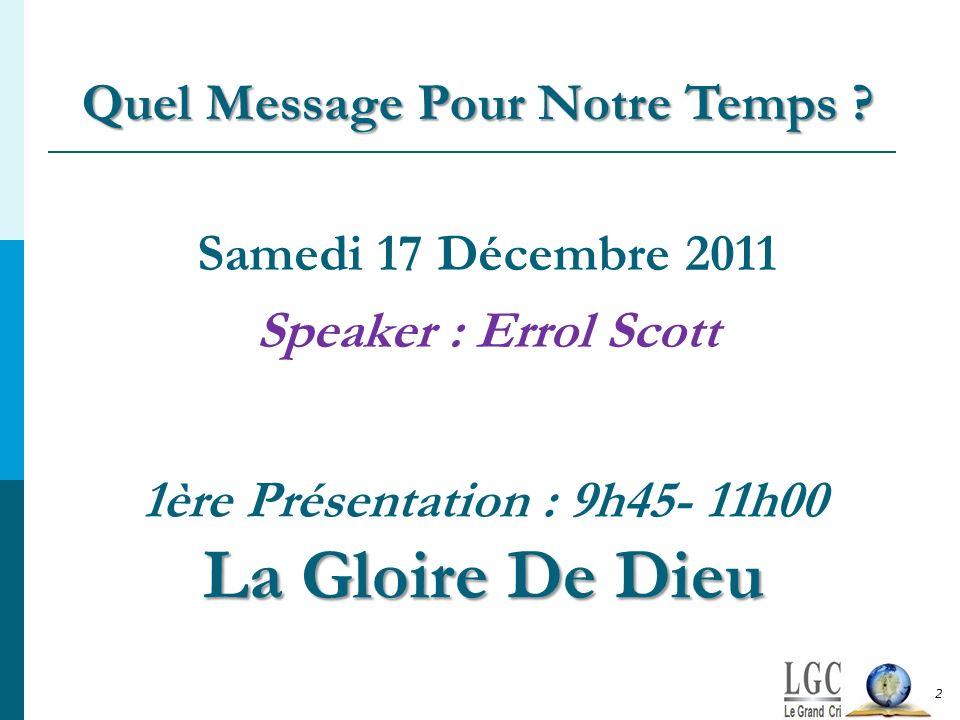 La Gloire De Dieu 1ère Présentation : 9h45- 11h00 La Gloire De Dieu Samedi 17 Décembre 2011 Speaker : Errol Scott Quel Message Pour Notre Temps ? 2