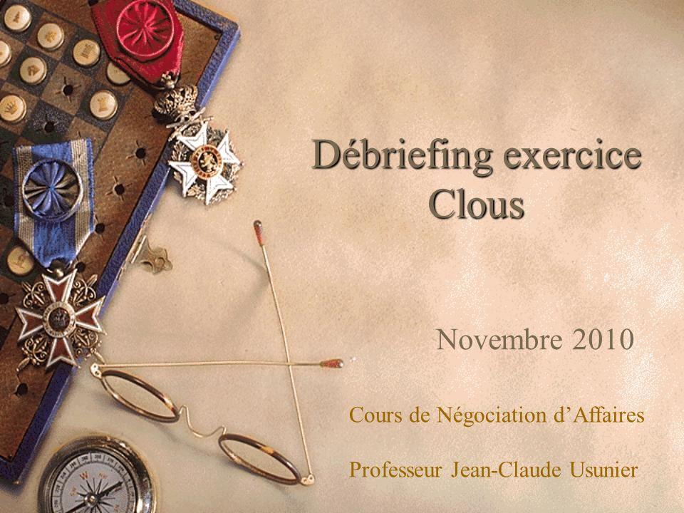Débriefing exercice Clous Novembre 2010 Cours de Négociation dAffaires Professeur Jean-Claude Usunier