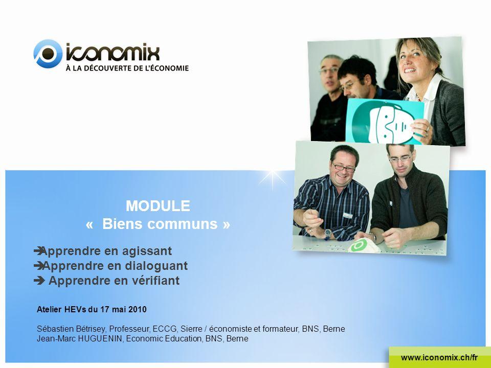MODULE « Biens communs » www.iconomix.ch/fr Apprendre en agissant Apprendre en dialoguant Apprendre en vérifiant Atelier HEVs du 17 mai 2010 Sébastien