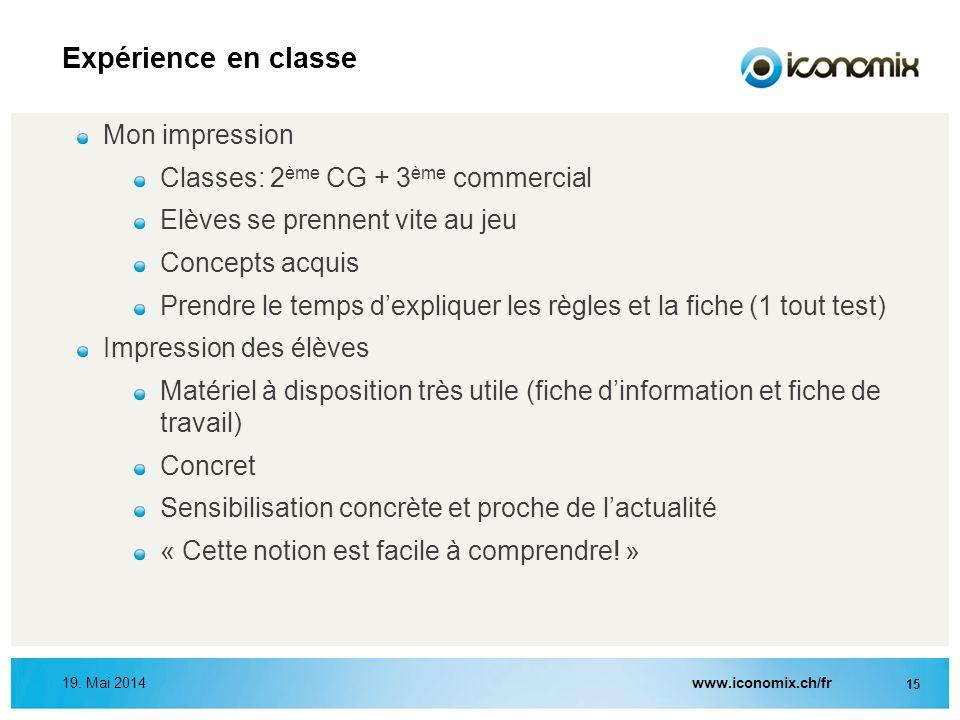 www.iconomix.ch/fr 15 19. Mai 2014 Expérience en classe Mon impression Classes: 2 ème CG + 3 ème commercial Elèves se prennent vite au jeu Concepts ac