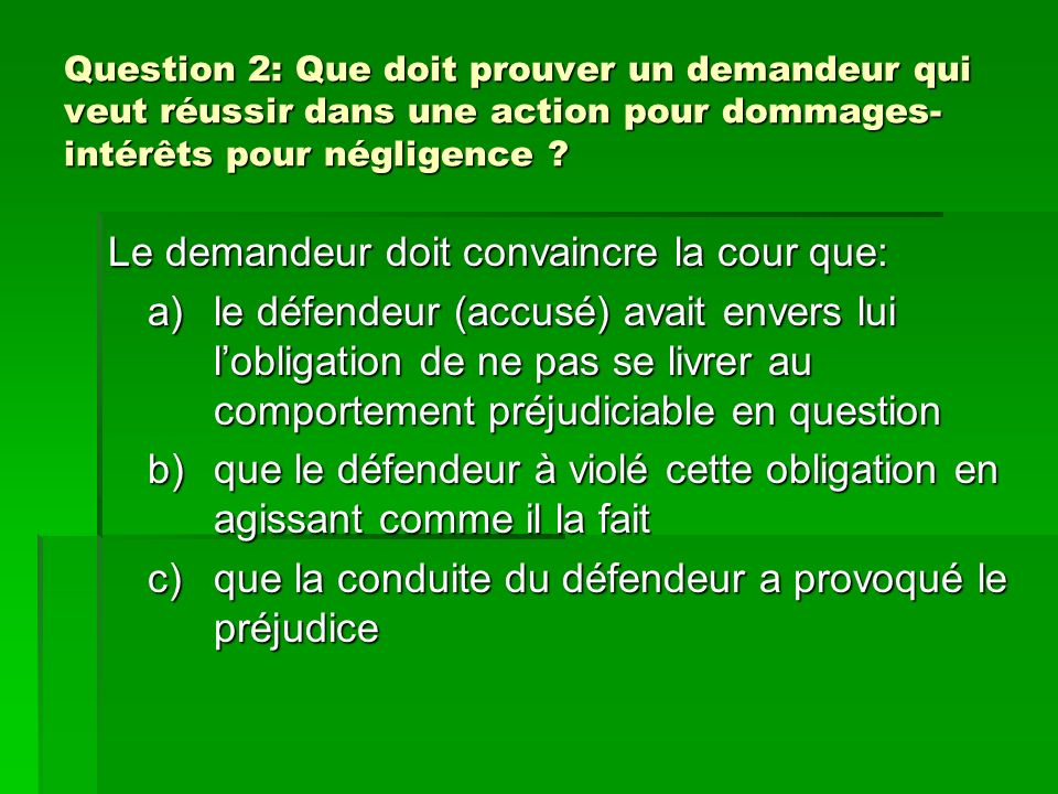 Question 2: Que doit prouver un demandeur qui veut réussir dans une action pour dommages- intérêts pour négligence ? Le demandeur doit convaincre la c