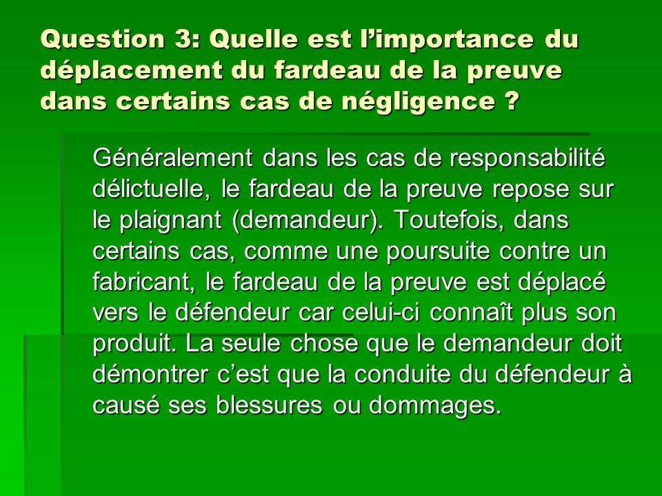 Question 3: Quelle est limportance du déplacement du fardeau de la preuve dans certains cas de négligence ? Généralement dans les cas de responsabilit