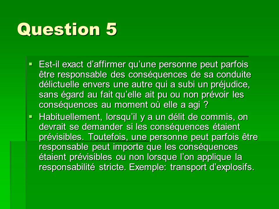 Question 5 Est-il exact daffirmer quune personne peut parfois être responsable des conséquences de sa conduite délictuelle envers une autre qui a subi un préjudice, sans égard au fait quelle ait pu ou non prévoir les conséquences au moment où elle a agi .