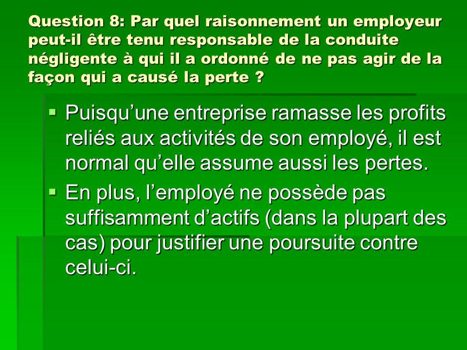 Question 8: Par quel raisonnement un employeur peut-il être tenu responsable de la conduite négligente à qui il a ordonné de ne pas agir de la façon qui a causé la perte .