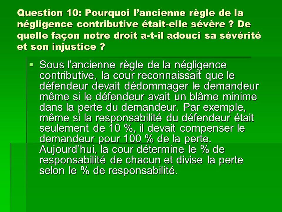 Question 10: Pourquoi lancienne règle de la négligence contributive était-elle sévère ? De quelle façon notre droit a-t-il adouci sa sévérité et son i