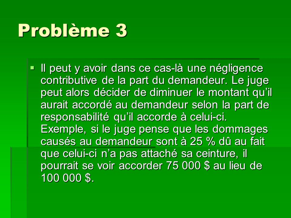 Problème 3 Il peut y avoir dans ce cas-là une négligence contributive de la part du demandeur. Le juge peut alors décider de diminuer le montant quil