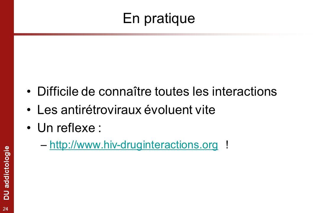 DU addictologie 24 En pratique Difficile de connaître toutes les interactions Les antirétroviraux évoluent vite Un reflexe : –http://www.hiv-druginter