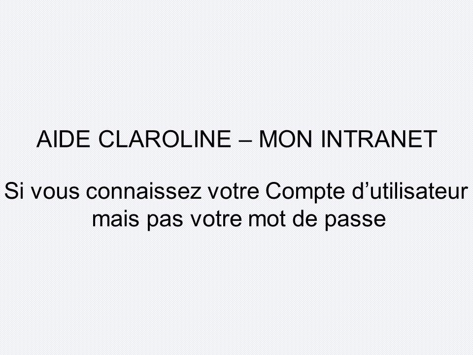 AIDE CLAROLINE – MON INTRANET Si vous connaissez votre Compte dutilisateur mais pas votre mot de passe