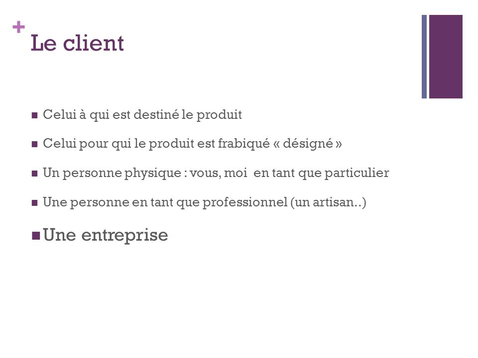 + Le client Celui à qui est destiné le produit Celui pour qui le produit est frabiqué « désigné » Un personne physique : vous, moi en tant que particu
