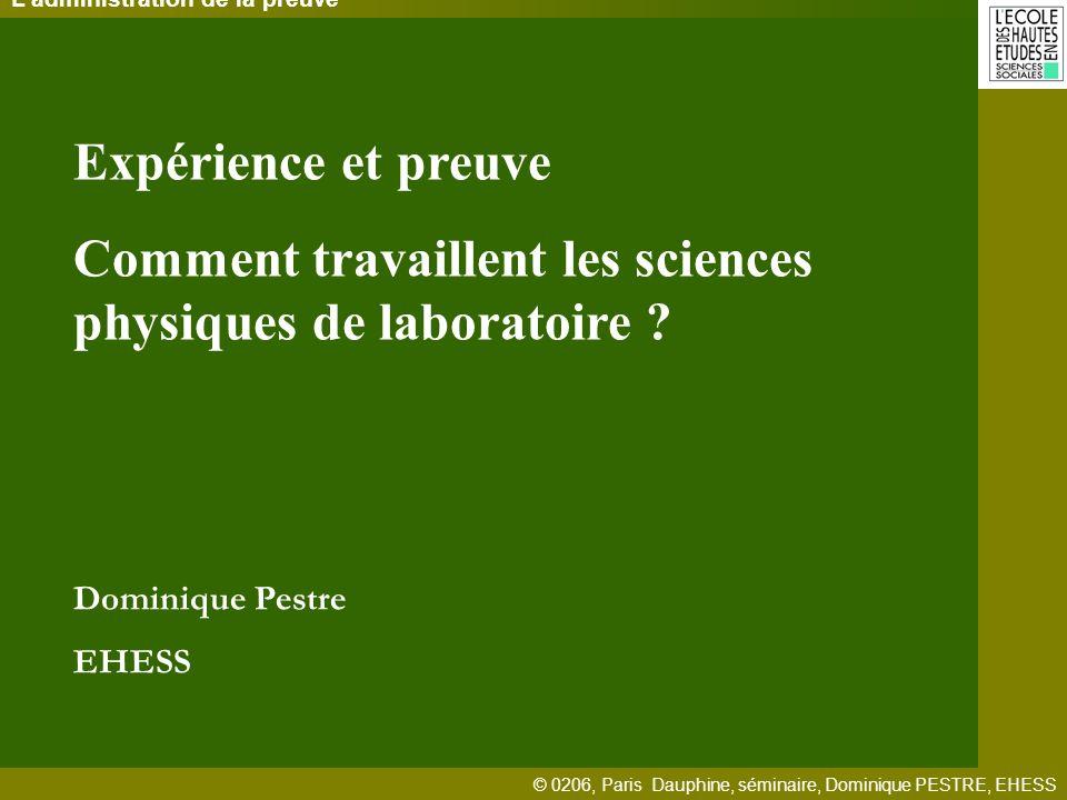 © 0206, Paris Dauphine, séminaire, Dominique PESTRE, EHESS Ladministration de la preuve Expérience et preuve Comment travaillent les sciences physiques de laboratoire .