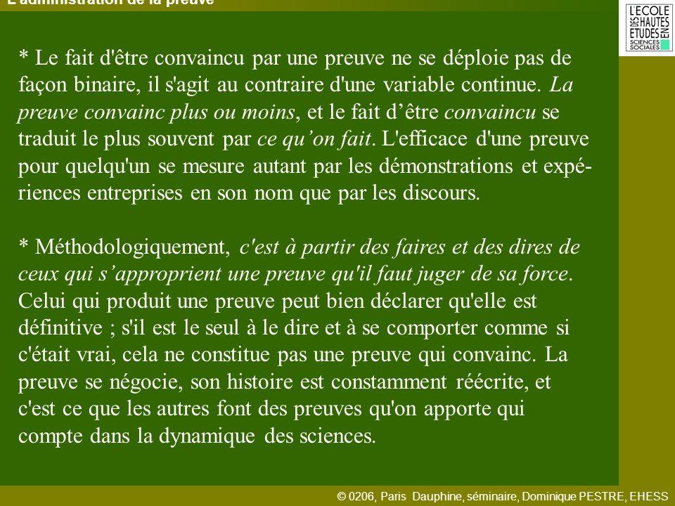 © 0206, Paris Dauphine, séminaire, Dominique PESTRE, EHESS Ladministration de la preuve * Le fait d être convaincu par une preuve ne se déploie pas de façon binaire, il s agit au contraire d une variable continue.