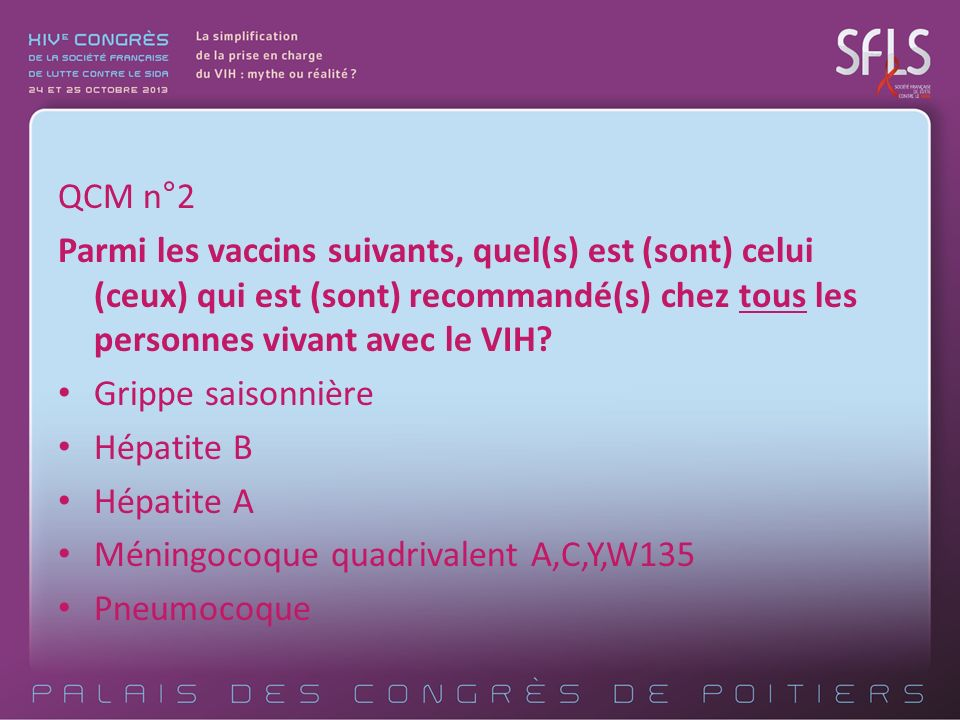 QCM n°2 Parmi les vaccins suivants, quel(s) est (sont) celui (ceux) qui est (sont) recommandé(s) chez tous les personnes vivant avec le VIH? Grippe sa