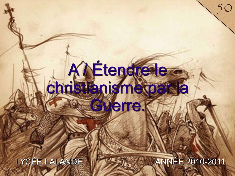 LYCÉE LALANDE ANNÉE 2010-2011 50 A / Étendre le christianisme par la Guerre. 6