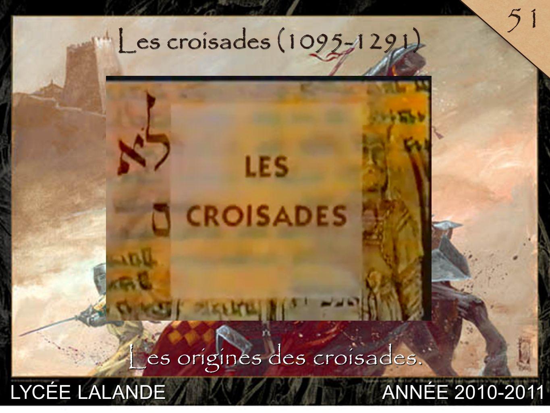 LYCÉE LALANDE ANNÉE 2010-2011 51 7 Les croisades (1095-1291) Les origines des croisades.
