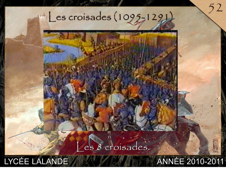 LYCÉE LALANDE ANNÉE 2010-2011 52 8 Les croisades (1095-1291) Les 8 croisades.
