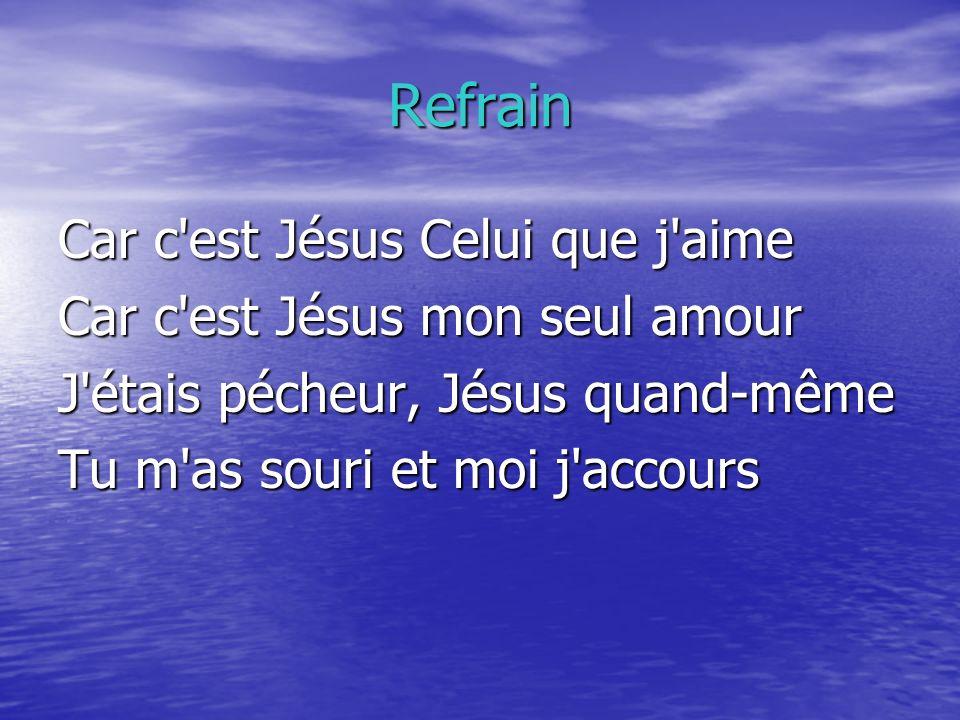Refrain Car c est Jésus Celui que j aime Car c est Jésus mon seul amour J étais pécheur, Jésus quand-même Tu m as souri et moi j accours