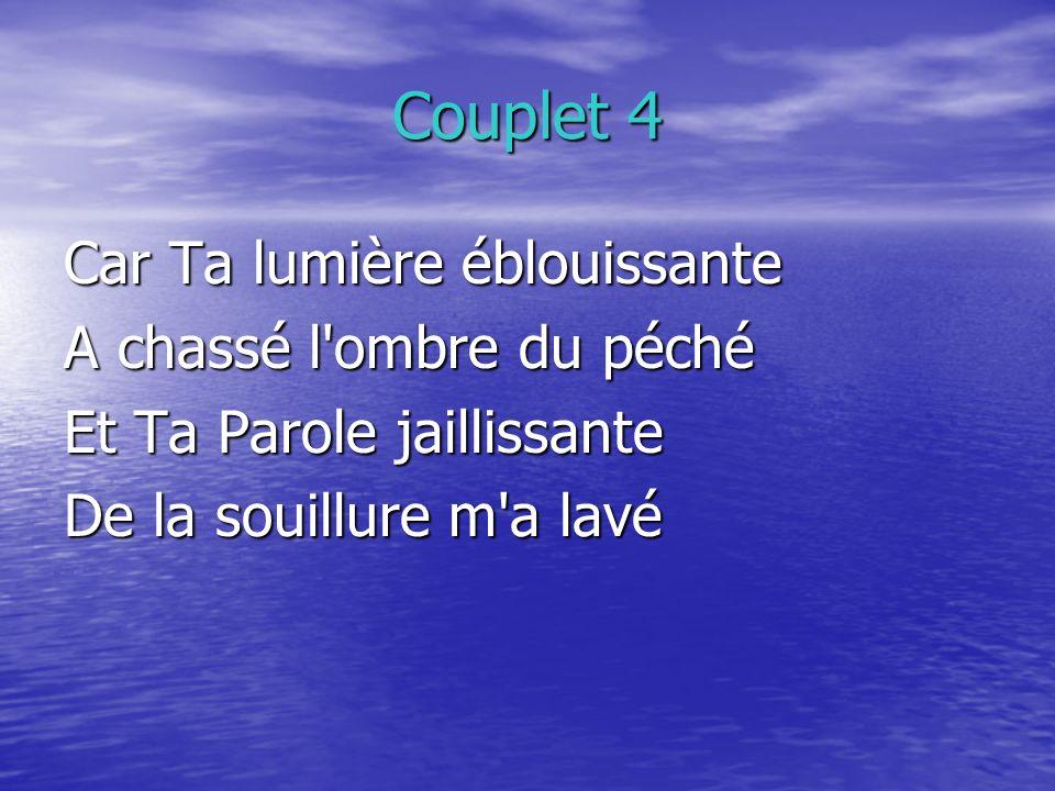 Couplet 4 Car Ta lumière éblouissante A chassé l ombre du péché Et Ta Parole jaillissante De la souillure m a lavé