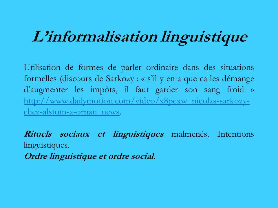 Linformalisation linguistique Utilisation de formes de parler ordinaire dans des situations formelles (discours de Sarkozy : « sil y en a que ça les d