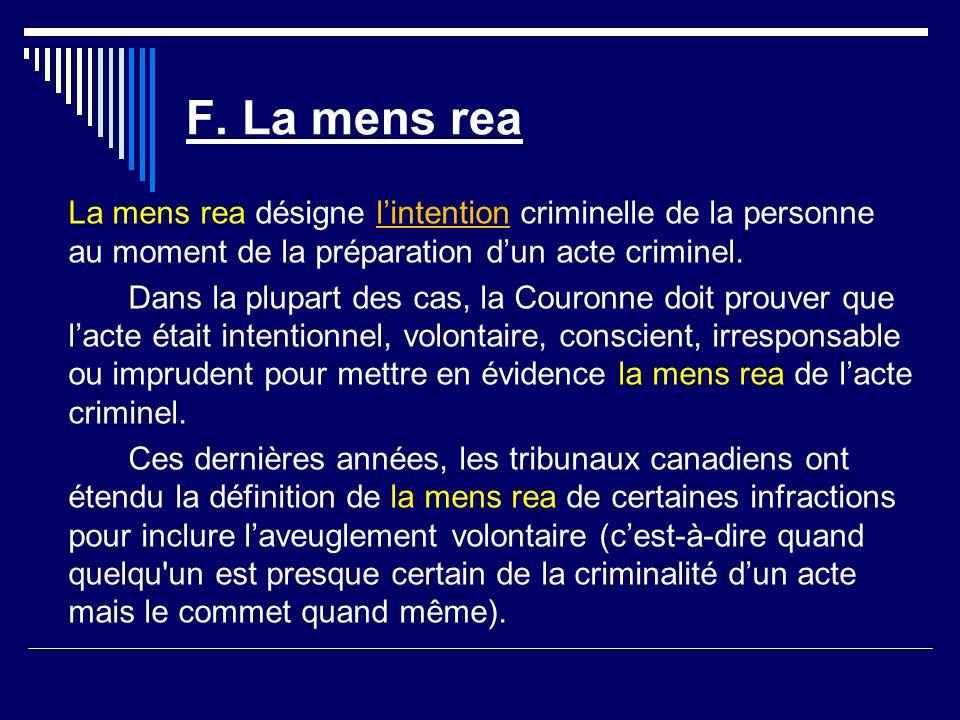 F. La mens rea La mens rea désigne lintention criminelle de la personne au moment de la préparation dun acte criminel. Dans la plupart des cas, la Cou