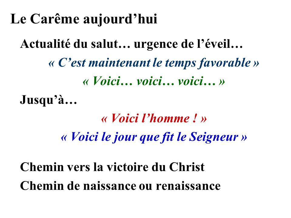 Le Carême aujourdhui Actualité du salut… urgence de léveil… « Cest maintenant le temps favorable » « Voici… voici… voici… » Jusquà… « Voici lhomme .